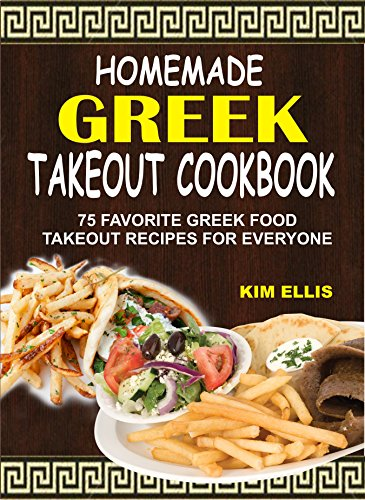 Homemade Greek Takeout Cookbook: 75 Favorite Greek Food Takeout Recipes For Everyone by Kim Ellis