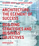 Architecture: the Element of Success: Building Strategies and Business Objectives, Susanne Knittel-Ammerschuber, 3764374659