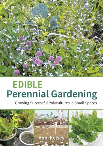 Edible Perennial Gardening: Growing Successful Polycultures In Small Spaces  By [Kelsey, Anni]