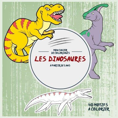 Les Dinosaures: Mon cahier de coloriages: 40 Motifs  colorier -  partir de 5 ans (Activits pour enfants) (Volume 1) (French Edition)