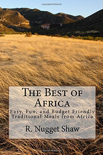 The Best of Africa: Easy, Fun, and Budget Friendly Traditional Meals from Africa (R. Nugget Shaw's Around the World Cookbooks) (Volume 2)