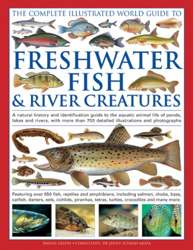The Complete Illustrated World Guide to Freshwater Fish & River Creatures: A Natural History And Identification Guide To The Aquatic Animal Life Of ... 700 Detailed Illustrations And Photographs