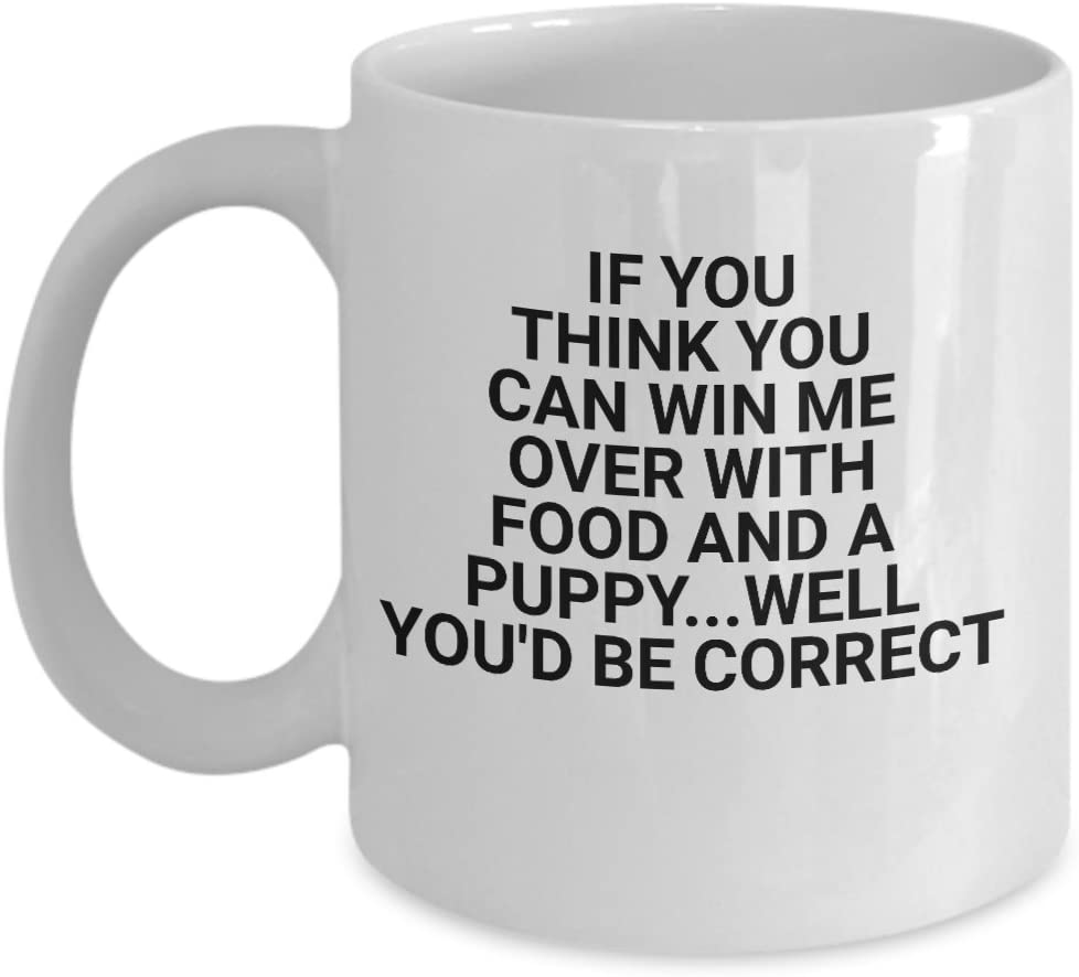 Funny novelty mug- If you think you can win me over with food and a puppy...well you'd be correct