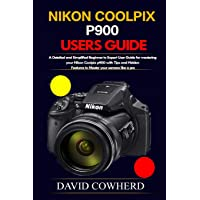 Nikon Coolpix p900 Users Guide: A Detailed and Simplified Beginner to Expert User Guide for mastering your Nikon Coolpix…