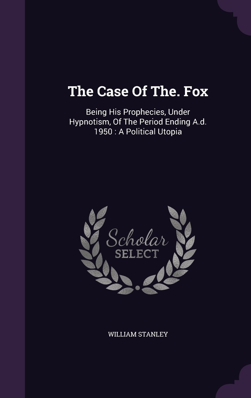 Download The Case Of The. Fox: Being His Prophecies, Under Hypnotism, Of The Period Ending A.d. 1950 : A Political Utopia PDF