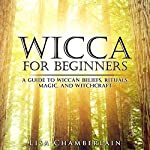 Wicca for Beginners: A Guide to Wiccan Beliefs, Rituals, Magic, and Witchcraft | Lisa Chamberlain
