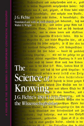 The Science of Knowing: J. G. Fichte's 1804 Lectures on the Wissenschaftslehre (SUNY series in Contemporary Continental Philosophy)