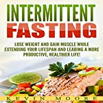 Intermittent Fasting: Lose Weight and Gain Muscle While Extending Your Lifespan and Leading a More Productive, Healthier Life! | Kevin Moore