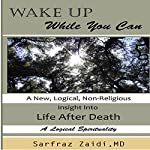 Wake Up While You Can: A New, Logical, Non-Religious Insight into Life After Death | Sarfraz Zaidi MD