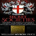 Secret Societies: Exploring the Hidden Conspiracy Theories Surrounding the World's Most Mysterious Secret Organizations   William Myron Price