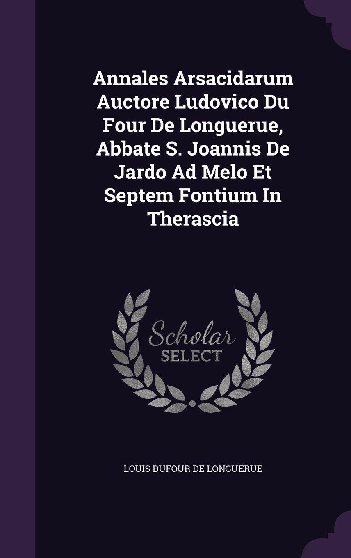 Download Annales Arsacidarum Auctore Ludovico Du Four De Longuerue, Abbate S. Joannis De Jardo Ad Melo Et Septem Fontium In Therascia PDF