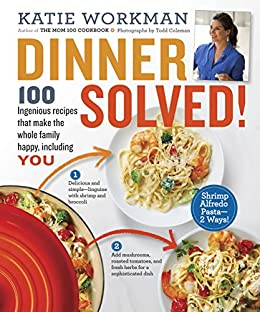Dinner Solved!: 100 Ingenious Recipes That Make the Whole Family Happy, Including You! by [Workman, Katie]