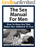 The Sex Manual For Men: How To Have Sex That  Makes Her Addicted (Sex Manual For Men, How To Have Sex, Sex Guide For Men, First Time Sex, How To Make Love To A Women, Sex Guide For Men)