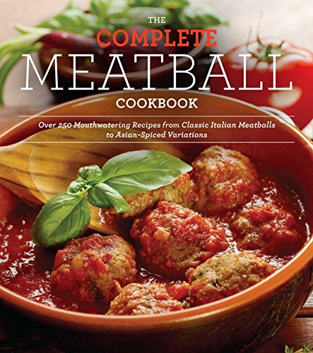 The Complete Meatball Cookbook: Over 200 Mouthwatering Recipes--From Classic Italian Meatballs to Asian-Spiced Variations -
