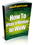 How To Play a Hunter In WoW: Your Step-By-Step Guide To Playing Hunters In WoW