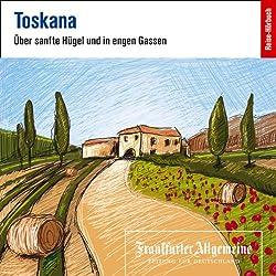 Toskana. Über sanfte Hügel und in engen Gassen (F.A.Z.-Dossier)