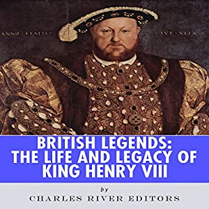 British Legends: The Life and Legacy of King Henry VIII Audiobook