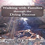 Walking with Families Through the Dying Process: Volume 1 | Patricia M. Robertson