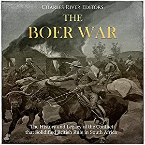 The Boer War: The History and Legacy of the Conflict That Solidified British Rule in South Africa Audiobook