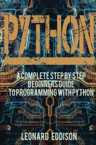 Python: A Complete Step By Step Beginners Guide To