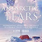 Antarctic Tears: Determination, Adversity, and the Pursuit of a Dream at the Bottom of the World Hörbuch von Aaron Linsdau Gesprochen von: Aaron Linsdau