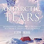 Antarctic Tears: Determination, Adversity, and the Pursuit of a Dream at the Bottom of the World | Aaron Linsdau