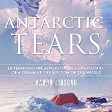 Antarctic Tears: Determination, Adversity, and the Pursuit of a Dream at the Bottom of the World Audiobook by Aaron Linsdau Narrated by Aaron Linsdau
