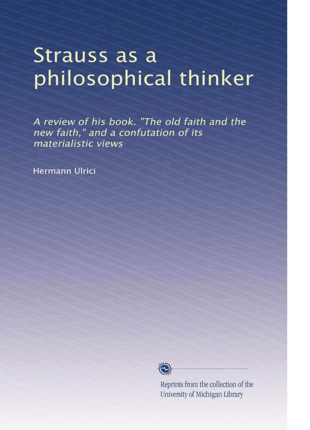 """Download Strauss as a philosophical thinker: A review of his book. """"The old faith and the new faith,"""" and a confutation of its materialistic views pdf epub"""