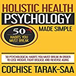 Holistic Health Psychology Made Simple: 50 Psychological Habits You Must Break in Order to Lose Weight, Fight Disease and Reverse Aging | Cochise Tarak-Saa