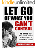 Let Go of What You Can't Control: 15 Ways to Become Who You Always Wanted to Be, (Stress Management)