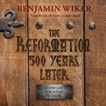 The Reformation 500 Years Later: 12 Things You Need to Know | Benjamin Wiker