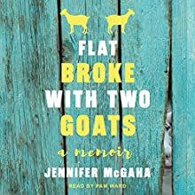 Flat Broke with Two Goats: A Memoir Audiobook by Jennifer McGaha Narrated by Pam Ward
