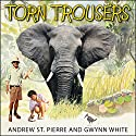 Torn Trousers: A True Story of Courage and Adventure: How a Couple Sacrificed Everything to Escape to Paradise Audiobook by Gwynn White, Andrew St. Pierre White Narrated by James Langton, Charlotte Anne Dore
