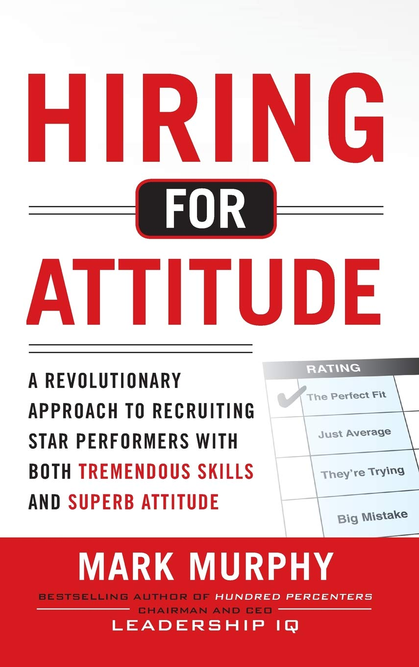 Hiring for Attitude: A Revolutionary Approach to Recruiting and Selecting  People with Both Tremendous Skills and Superb Attitude: Amazon.co.uk: Mark  Murphy: ...