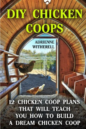 2 Chicken Coop Plans That Will Teach You How To Build a Dream Chicken Coop: (Keeping Chickens, Raising Chickens For Dummies, ... Guide to Raising Backyard Chickens) (Chicken Coop Plans)
