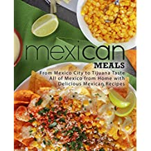Mexican Meals: From Mexico City to Tijuana Taste All of Mexico from Home with Delicious Mexican Recipes