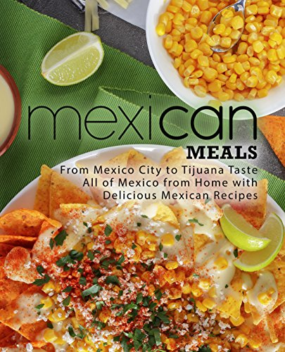 Mexican Meals: From Mexico City to Tijuana Taste All of Mexico from Home with Delicious Mexican Recipes by BookSumo Press