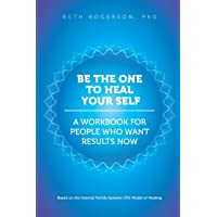 Be the One to Heal Your Self: A Workbook for People Who Want Results Now