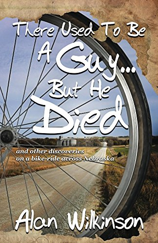 There Used To Be A Guy... But He Died: ...and other discoveries on a bike-ride across Nebraska by [Wilkinson, Alan]