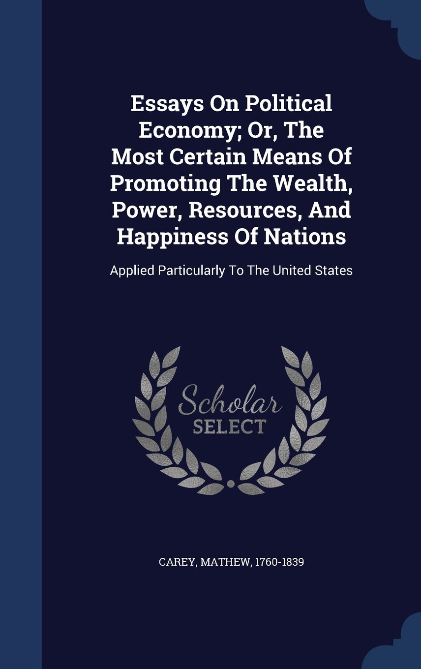 Essays on Political Economy; Or, the Most Certain Means of Promoting the Wealth, Power, Resources, and Happiness of Nations: Applied Particularly to the United States pdf
