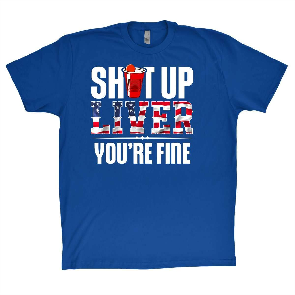 Beer Shirt Shut Up Liver You Are Fine Funny T Shirt