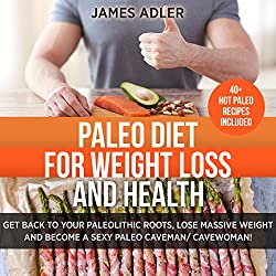 Paleo Diet for Weight Loss and Health: Get Back to Your Paleolithic Roots, Lose Massive Weight, and Become a Sexy Paleo Caveman/Cavewoman, Volume 1