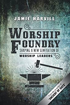 Worship Foundry: Shaping a New Generation of Worship Leaders by [Harvill, Jamie]