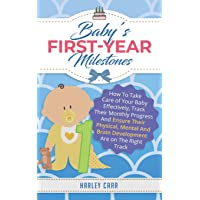 Baby's First-Year Milestones: How To Take Care of Your Baby Effectively, Track Their Monthly Progress And Ensure Their Physical, Mental And Brain Development Are on The Right Track