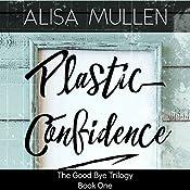 Plastic Confidence: Good Bye Trilogy, Book 1 | Alisa Mullen