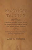Practical Tanning  - A Handbook of Modern Processes, Receipts, and Suggestions for the Treatment of Hides, Skins, and Pelts of Every Description - Including ... Relating to Tanning, with Specifications