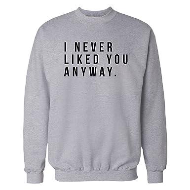 I Never Liked You Anyway Sarcastic Sweatshirt Grey X Large At Amazon