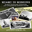 Miami Is Missing: Miami's Abandoned, Forgotten, and Little-Known Historic Places Audiobook by Antonio Simon Jr. Narrated by Vicente Solis
