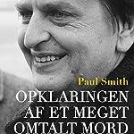 Opklaringen af et meget omtalt mord - dokumentarisk roman om drabet på Olof Palme | Paul Smith