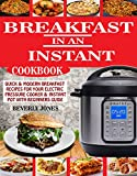 BREAKFAST IN AN INSTANT COOKBOOK: Quick & Modern Breakfast Recipes For Your Electric Pressure Cooker & Instant Pot With Beginners Guide.